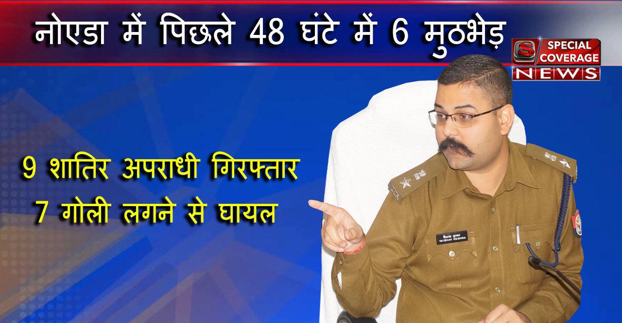 नोएडा एसएसपी कृष्ण ने चलाया चक्र, नोएडा में अपराधियों में मचा हडकम्प, 48 घंटे में छः मुठभेड़ 9 अपराधी  गिरफ्तार