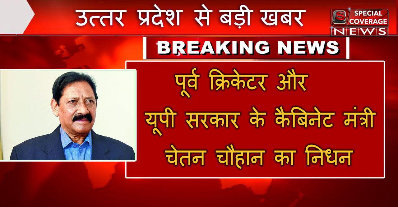 यूपी सरकार के कैबिनेट मंत्री और पूर्व भारतीय क्रिकेटर चेतन चौहान का निधन